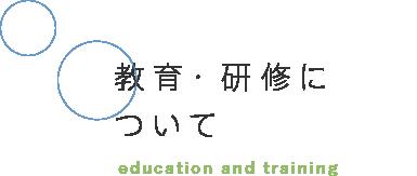 教育・研修について